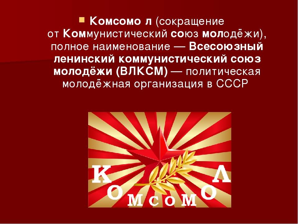 Комсомо́л(сокращение отКоммунистическийсоюзмолодёжи), полное наименование...