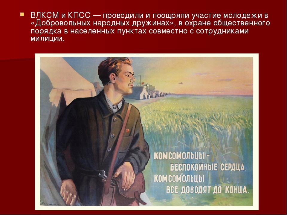 ВЛКСМ и КПСС— проводили и поощряли участие молодежи в «Добровольных народных...