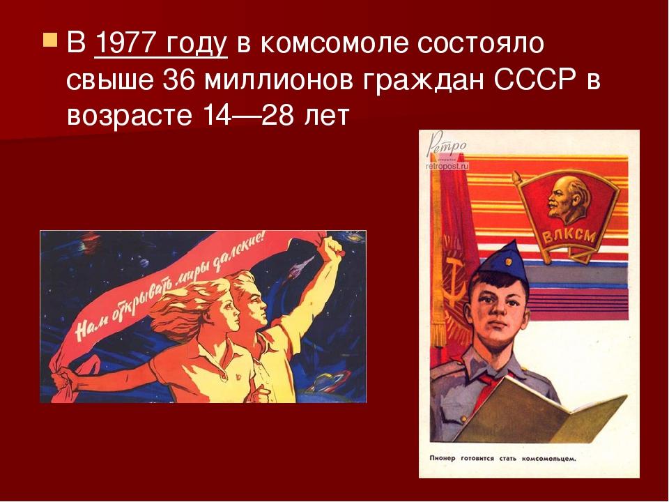 В1977 годув комсомоле состояло свыше 36 миллионов граждан СССР в возрасте 1...