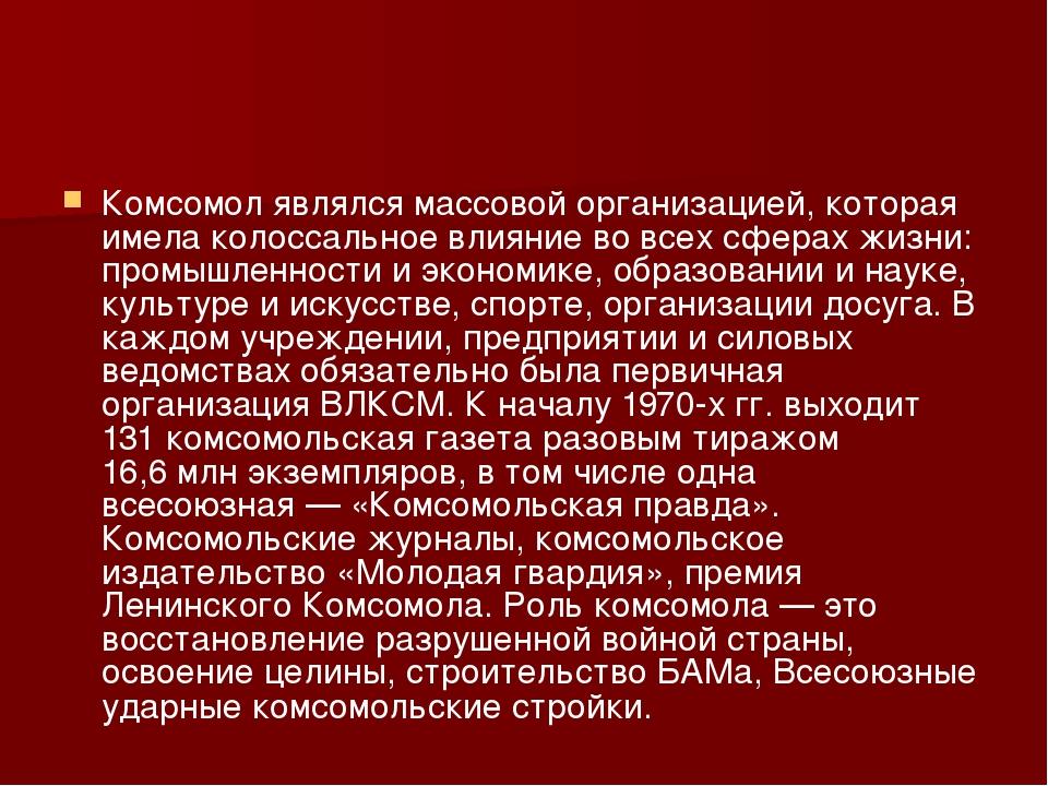 Комсомол являлся массовой организацией, которая имела колоссальное влияние во...