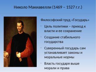 Николо Макиавелли (1469 – 1527 г.г.) Философский труд «Государь» Цель полит
