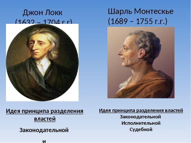Джон Локк  (1632 – 1704 г.г) Идея принципа разделения властей Законодательн...