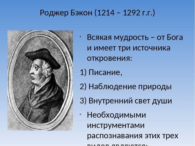 Роджер Бэкон (1214 – 1292 г.г.) Всякая мудрость – от Бога и имеет три источн...
