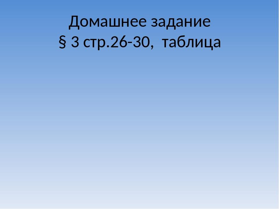 Домашнее задание § 3 стр.26-30,  таблица