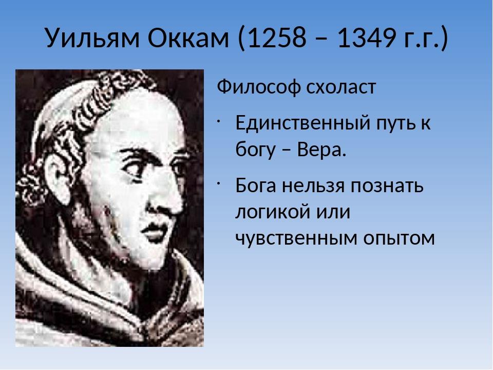 Уильям Оккам (1258 – 1349 г.г.) Философ схоласт Единственный путь к богу –...
