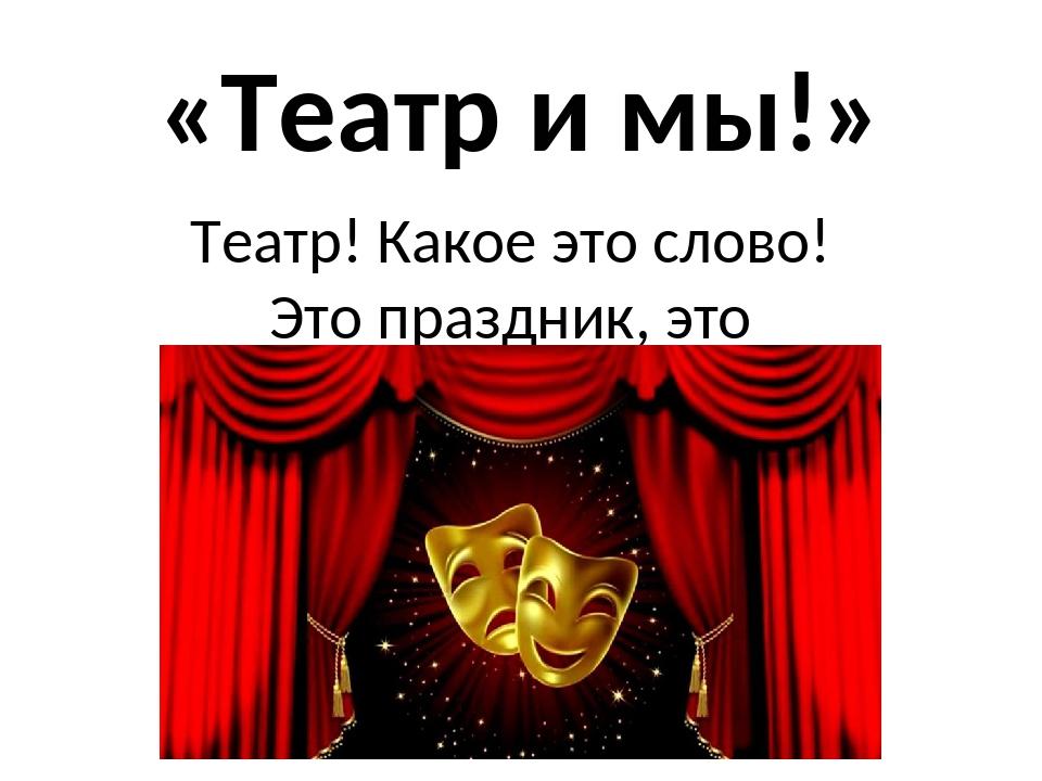 «Театр и мы!» Театр! Какое это слово! Это праздник, это торжество!