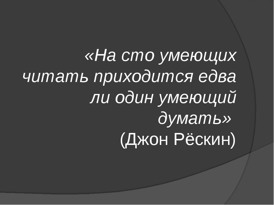 «На сто умеющих читать приходится едва ли один умеющий думать» (Джон Рёскин)