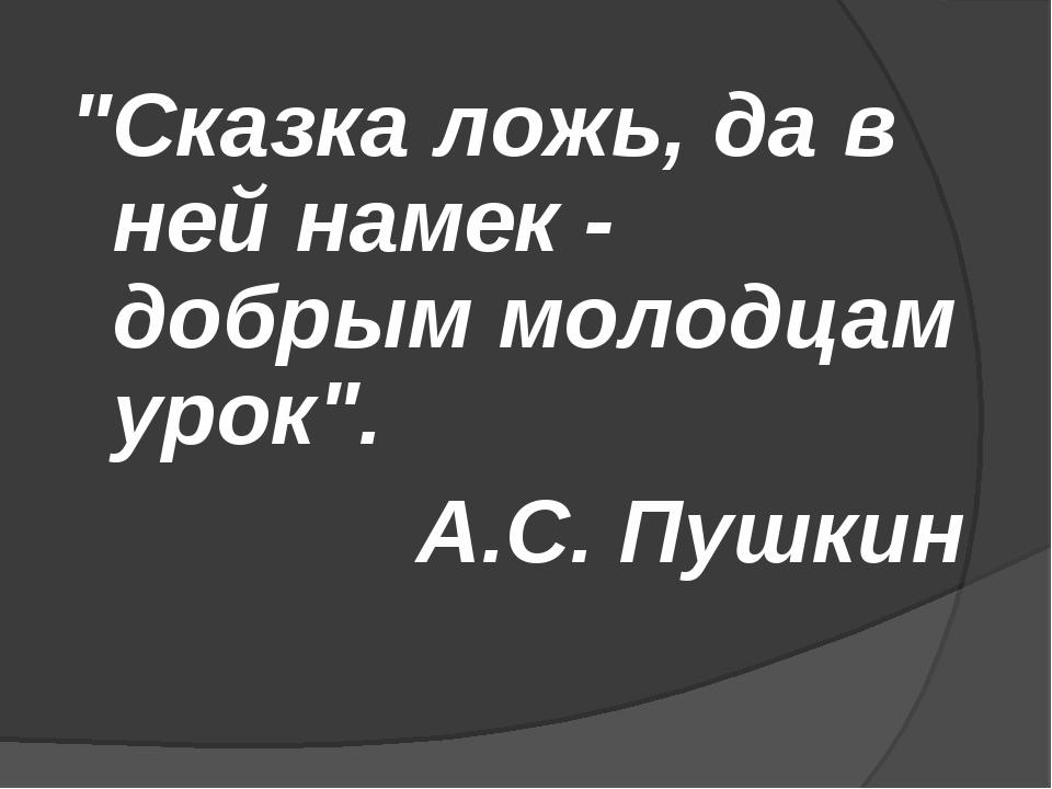 """Сказка ложь, да в ней намек - добрым молодцам урок"". А.С. Пушкин"