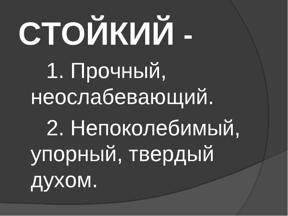 СТОЙКИЙ - 1. Прочный, неослабевающий. 2. Непоколебимый, упорный, тверд...