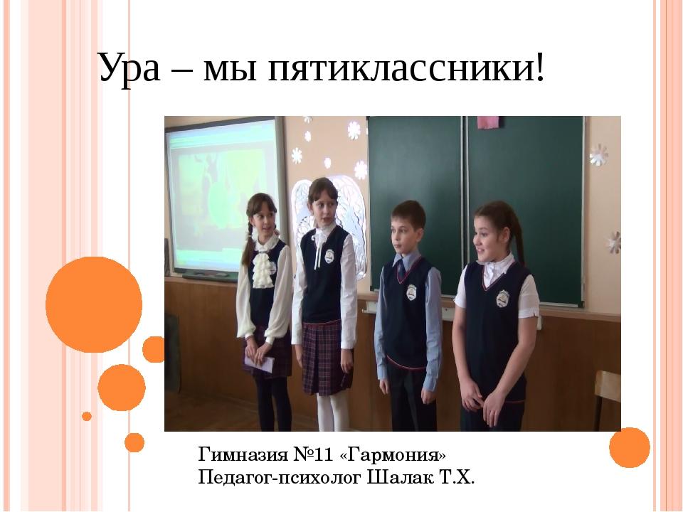 Ура – мы пятиклассники! Гимназия №11 «Гармония» Педагог-психолог Шалак Т.Х.