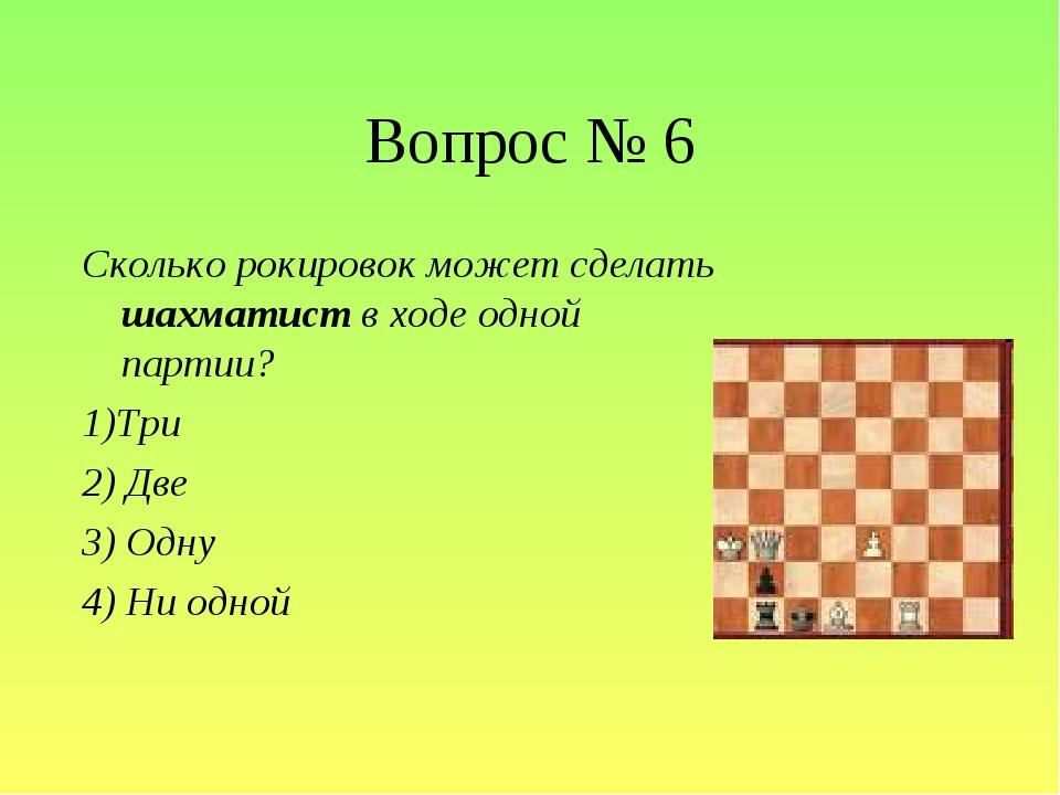 Вопрос № 6 Сколько рокировок может сделать шахматист в ходе одной партии? 1)Т...