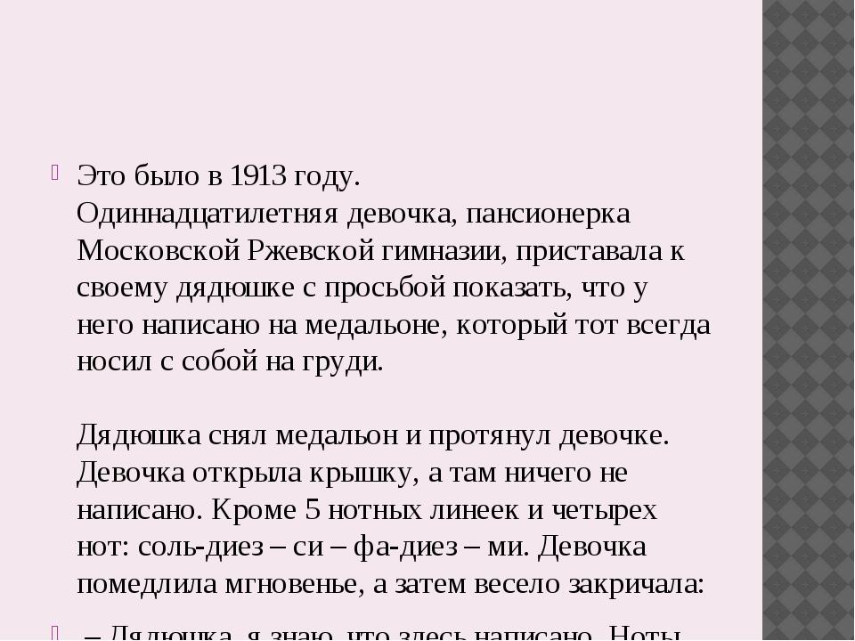 Это было в 1913 году. Одиннадцатилетняя девочка, пансионерка Московской Рже...