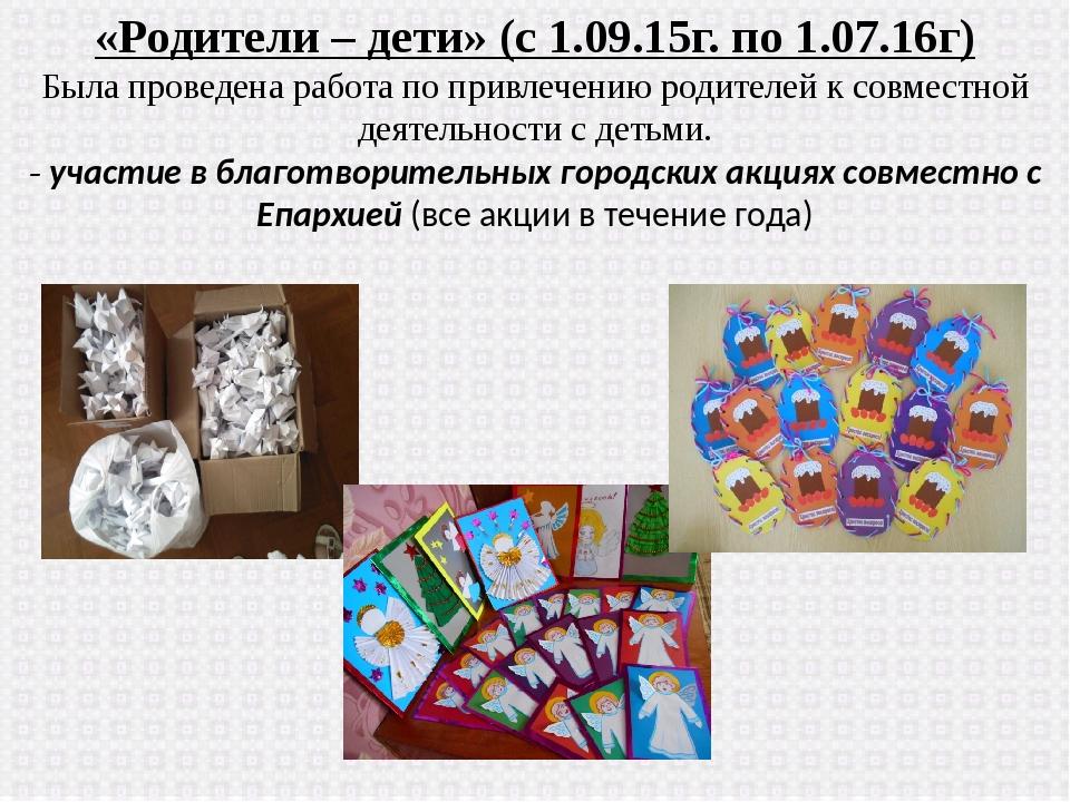 «Родители – дети» (с 1.09.15г. по 1.07.16г) Была проведена работа по привлече...