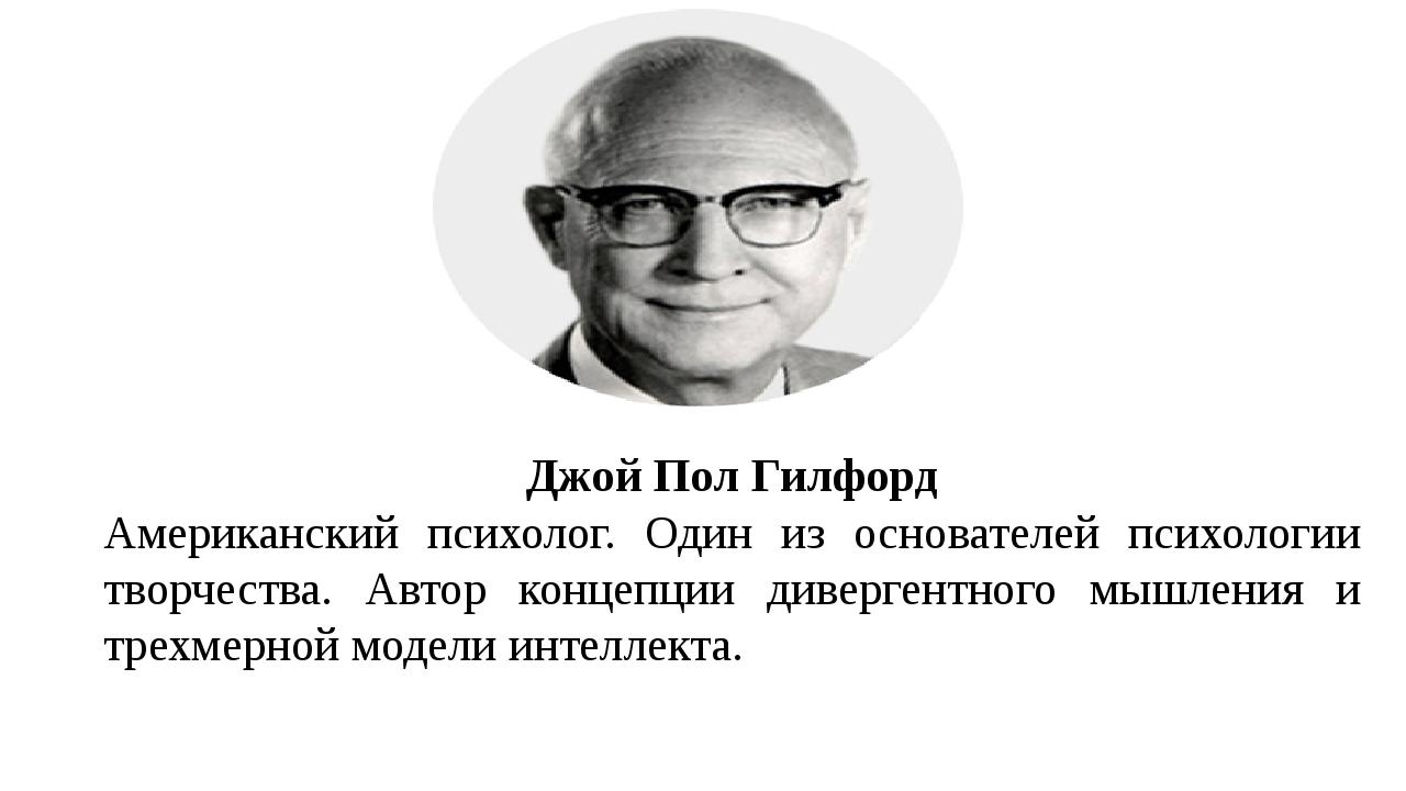 Джой Пол Гилфорд Американский психолог. Один из основателей психологии творче...