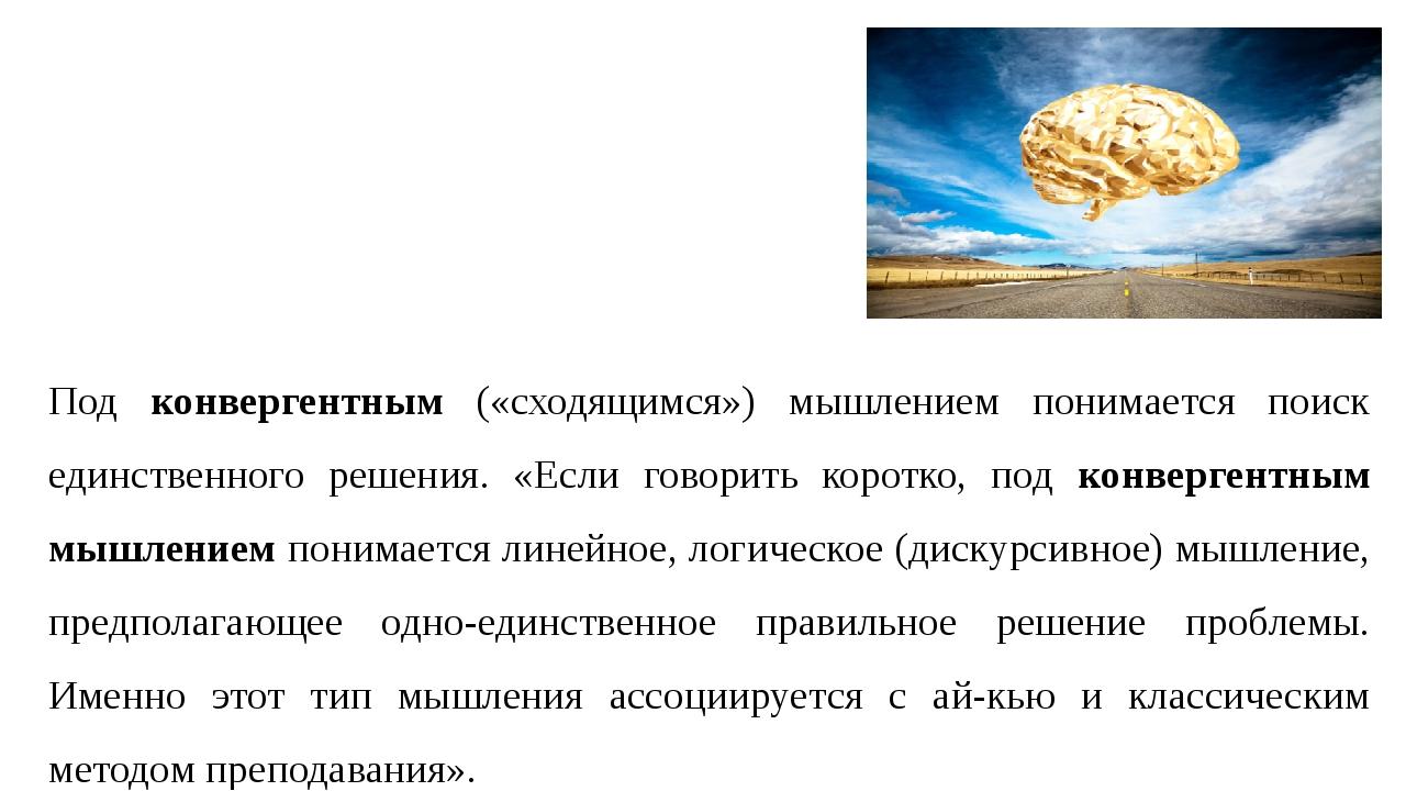 Под конвергентным («сходящимся») мышлением понимается поиск единственного реш...