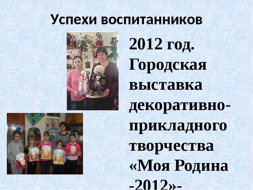Успехи воспитанников 2012 год. Городская выставка декоративно- прикладного тв...
