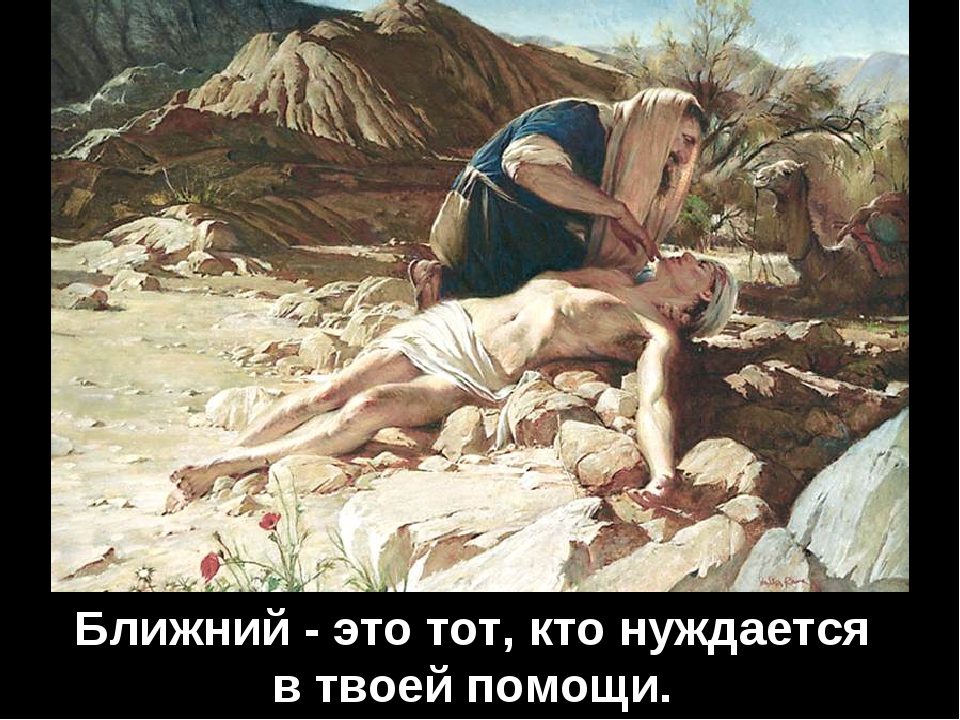 Ближний - это тот, кто нуждается в твоей помощи.