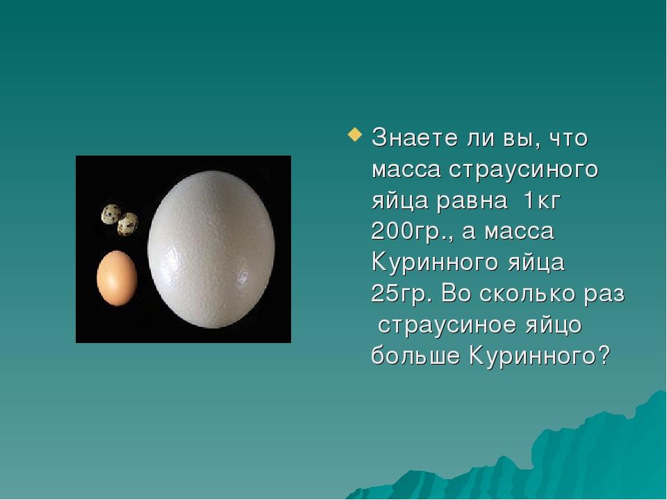 Знаете ли вы, что масса страусиного яйца равна 1кг 200гр., а масса Куринного...