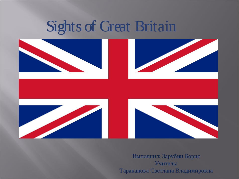 Sights of Great Britain Выполнил: Зарубин Борис Учитель: Тараканова Светлана...