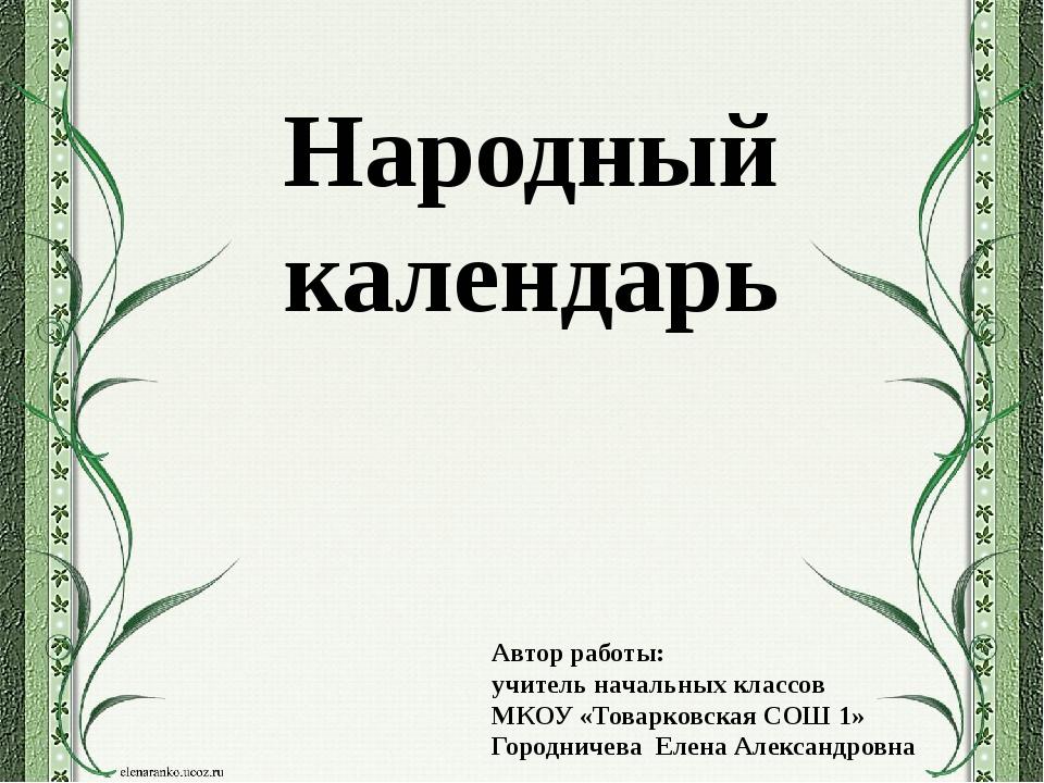 Народный календарь Автор работы: учитель начальных классов МКОУ «Товарковская...