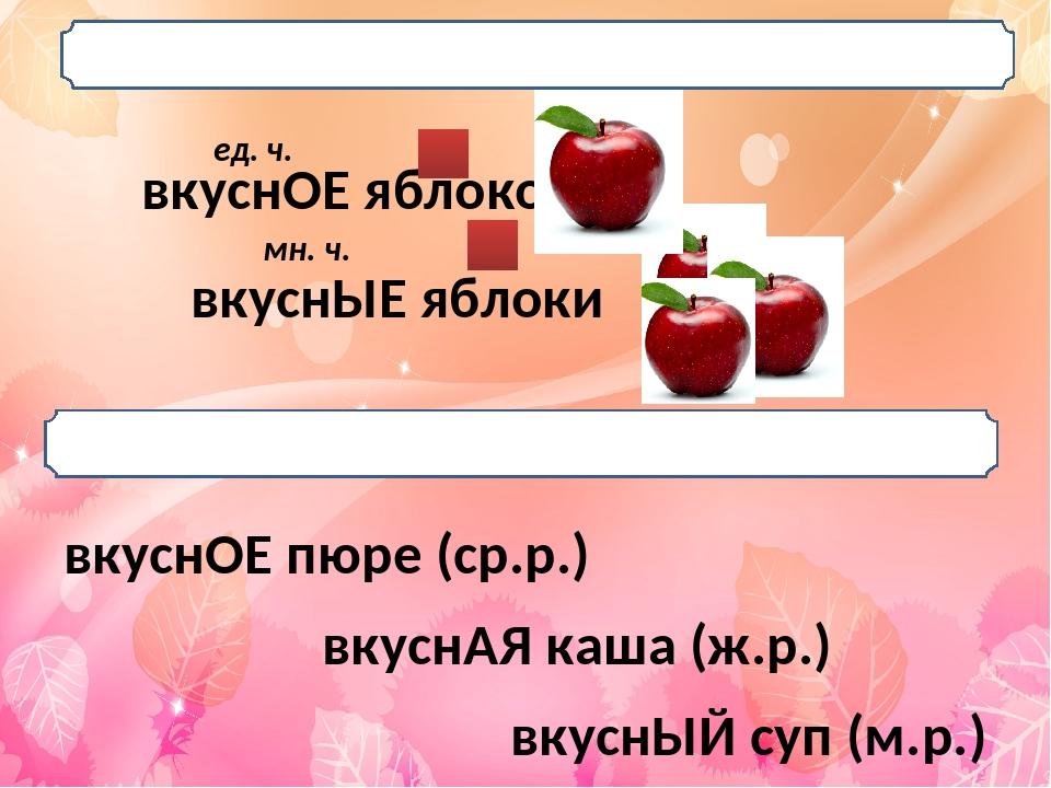 вкуснЫЕ яблоки вкуснОЕ яблоко ед. ч. мн. ч. вкуснОЕ пюре (ср.р.) вкуснАЯ каша...