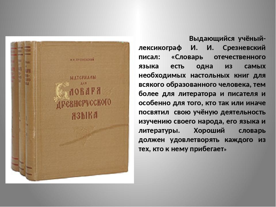 Выдающийся учёный-лексикограф И. И. Срезневский писал: «Словарь отечественно...