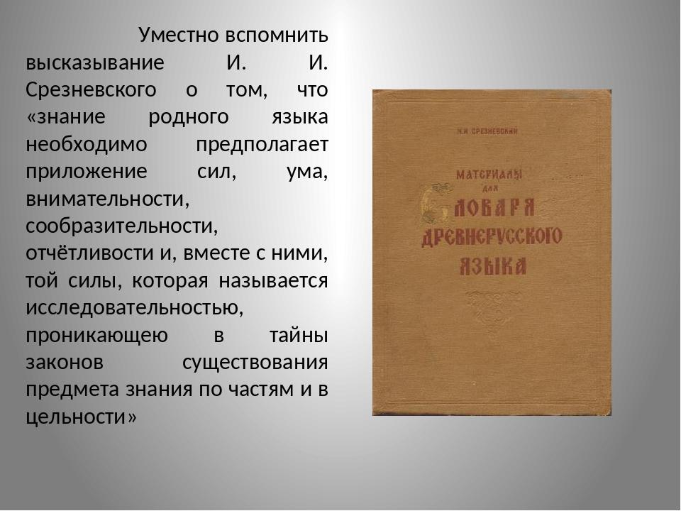 Уместно вспомнить высказывание И. И. Срезневского о том, что «знание родного...