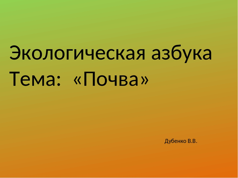 Экологическая азбука Тема: «Почва» Дубенко В.В.