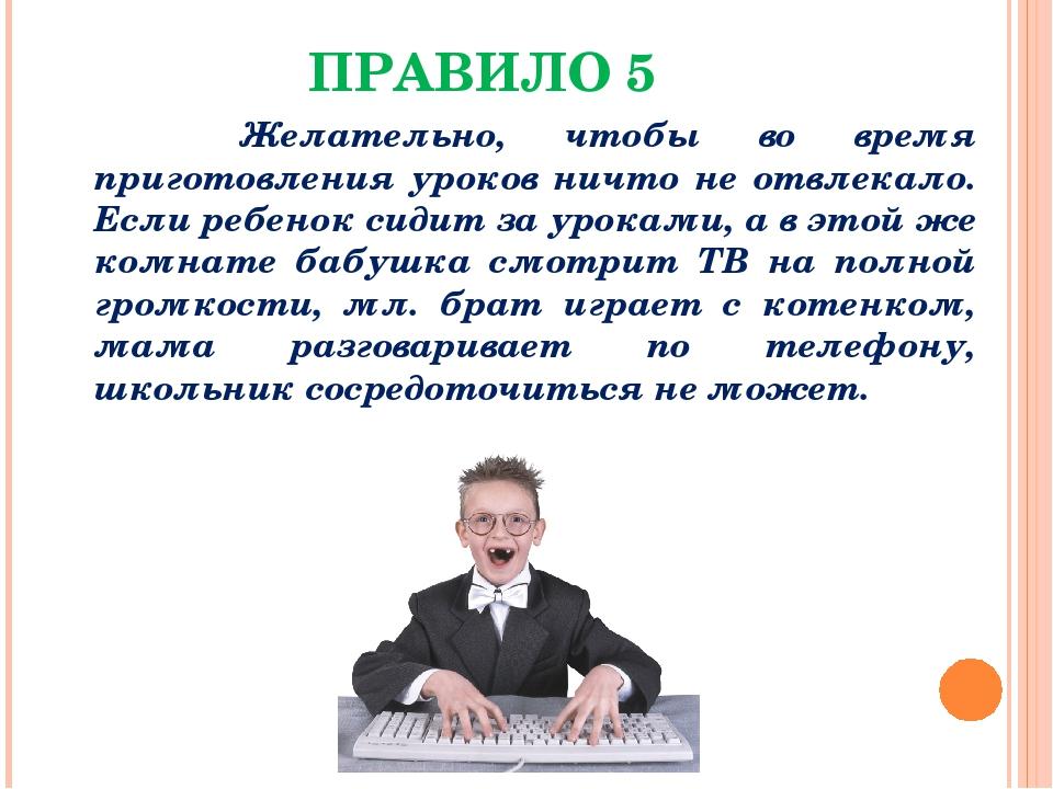 ПРАВИЛО 5 Желательно, чтобы во время приготовления уроков ничто не отвлекало....