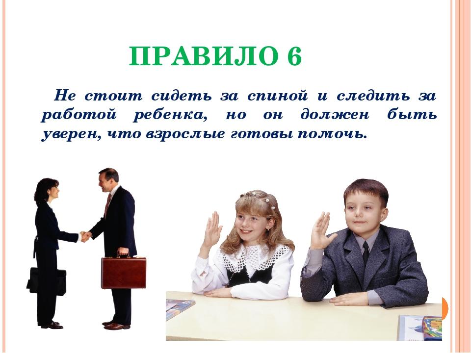 ПРАВИЛО 6 Не стоит сидеть за спиной и следить за работой ребенка, но он долже...