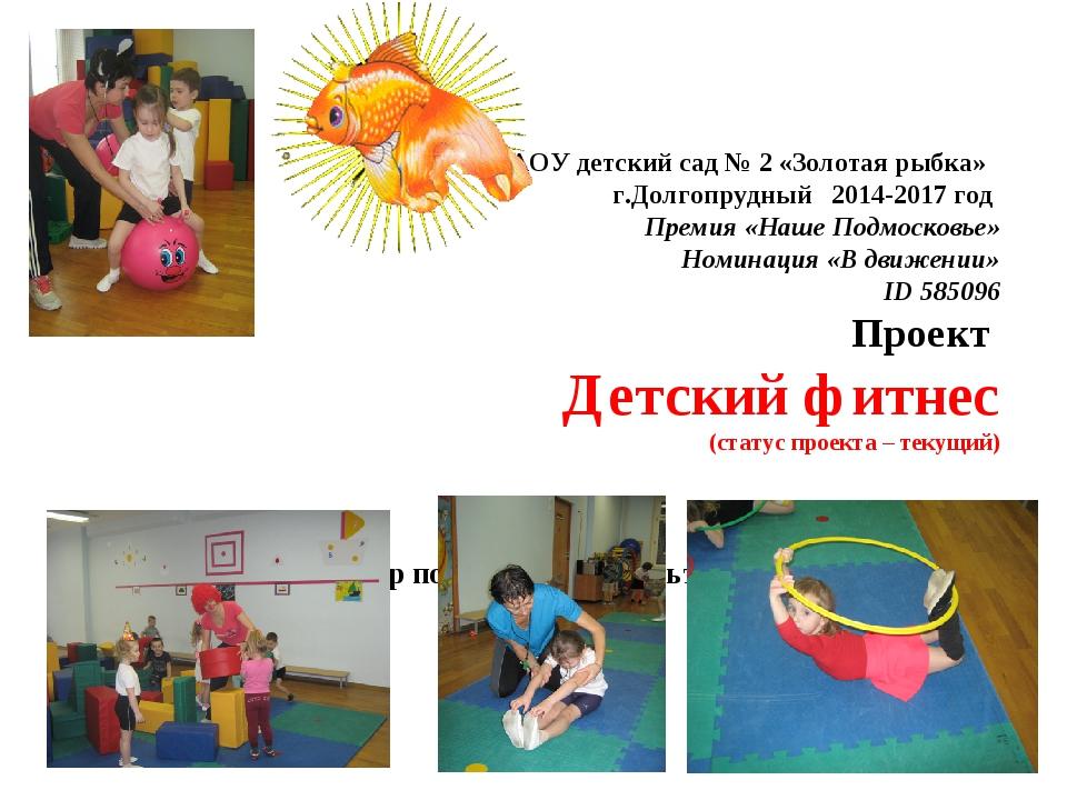 АОУ детский сад № 2 «Золотая рыбка» г.Долгопрудный 2014-2017 год Премия «Наше...