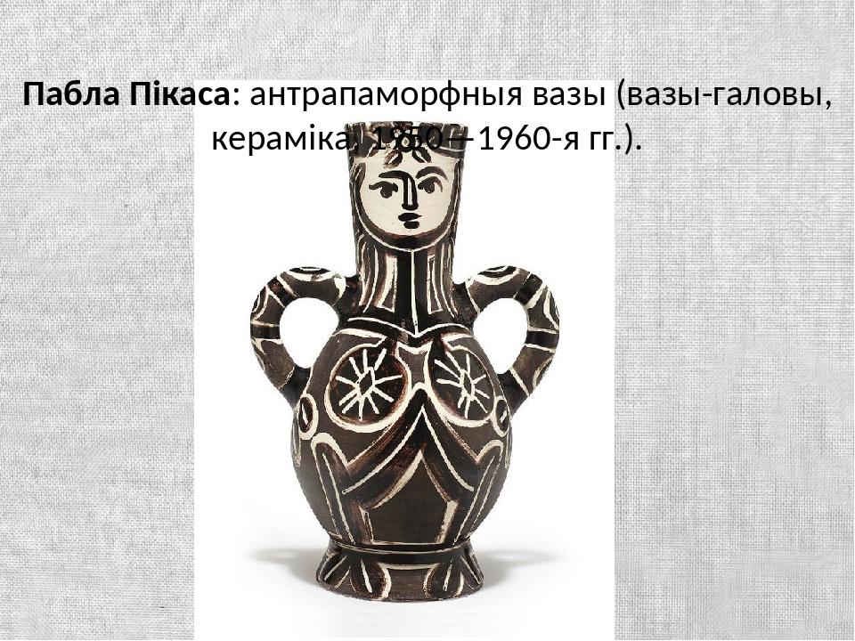 Пабла Пікаса: антрапаморфныя вазы (вазы-галовы, кераміка, 1950—1960-я гг.).