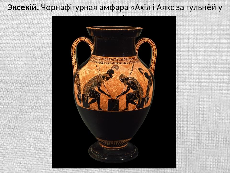 Эксекій. Чорнафігурная амфара «Ахіл і Аякс за гульнёй у шашкі»