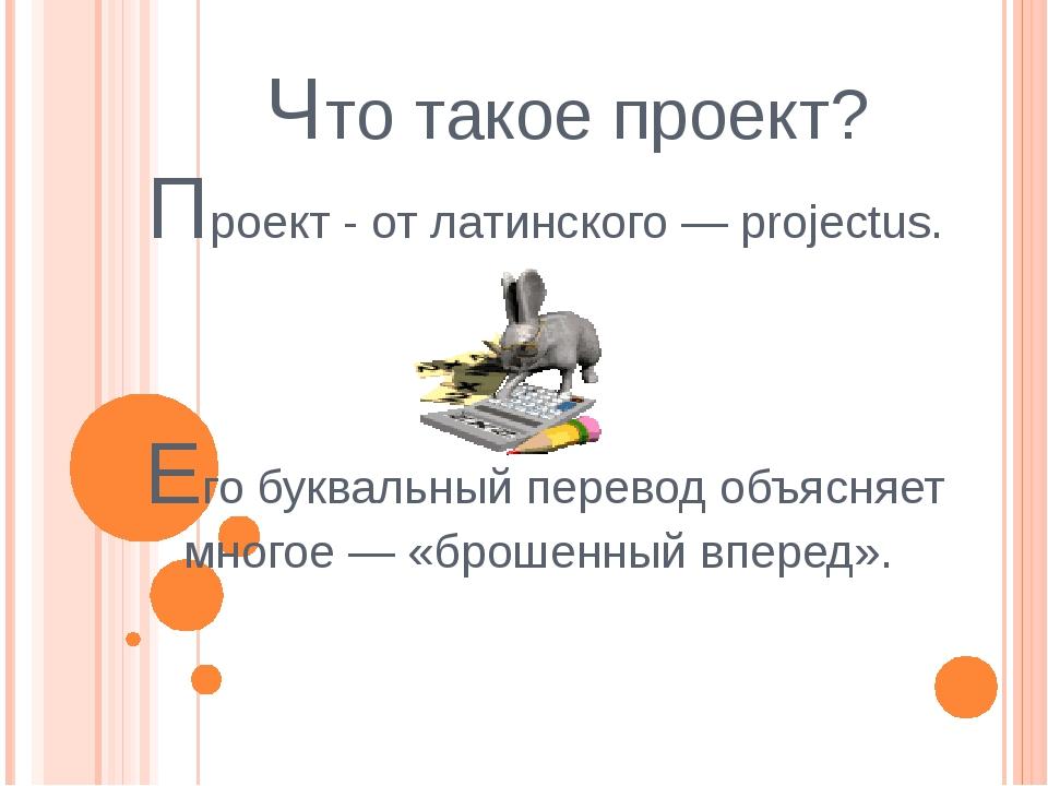 Что такое проект? Проект - от латинского — projectus. Его буквальный перевод...