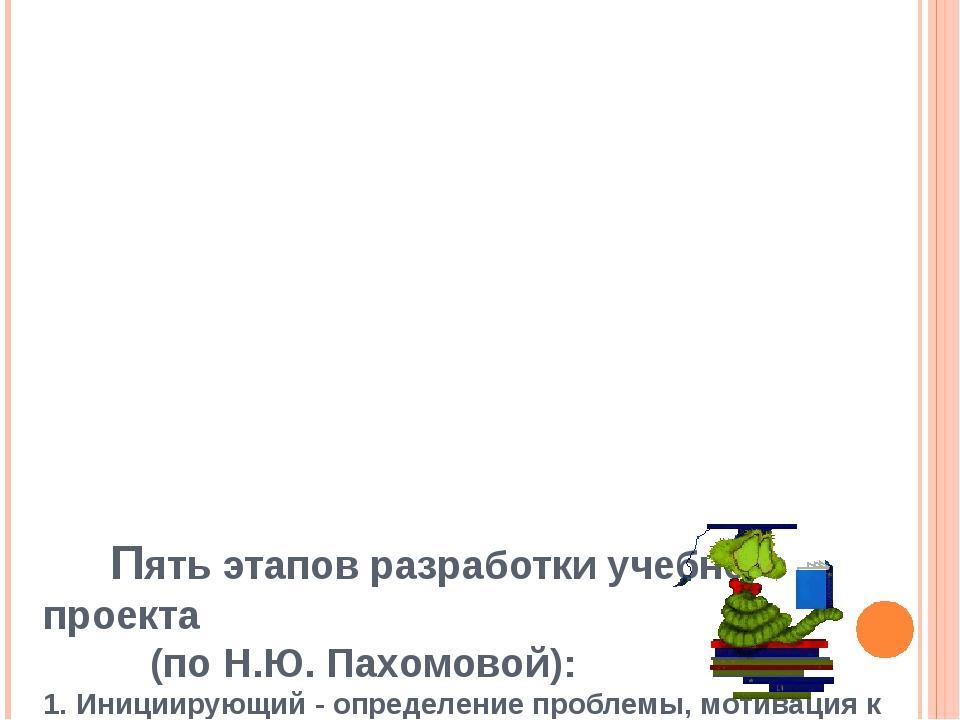 Пять этапов разработки учебного проекта  (по Н.Ю. Пахомовой): 1. Иницииру...