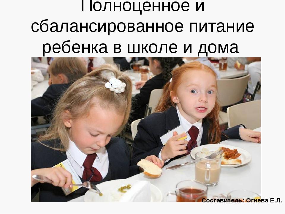 Полноценное и сбалансированное питание ребенка в школе и дома Составитель: Ог...