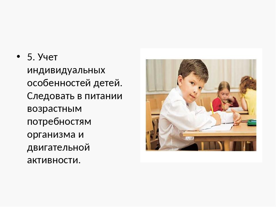 5. Учет индивидуальных особенностей детей. Следовать в питании возрастным пот...