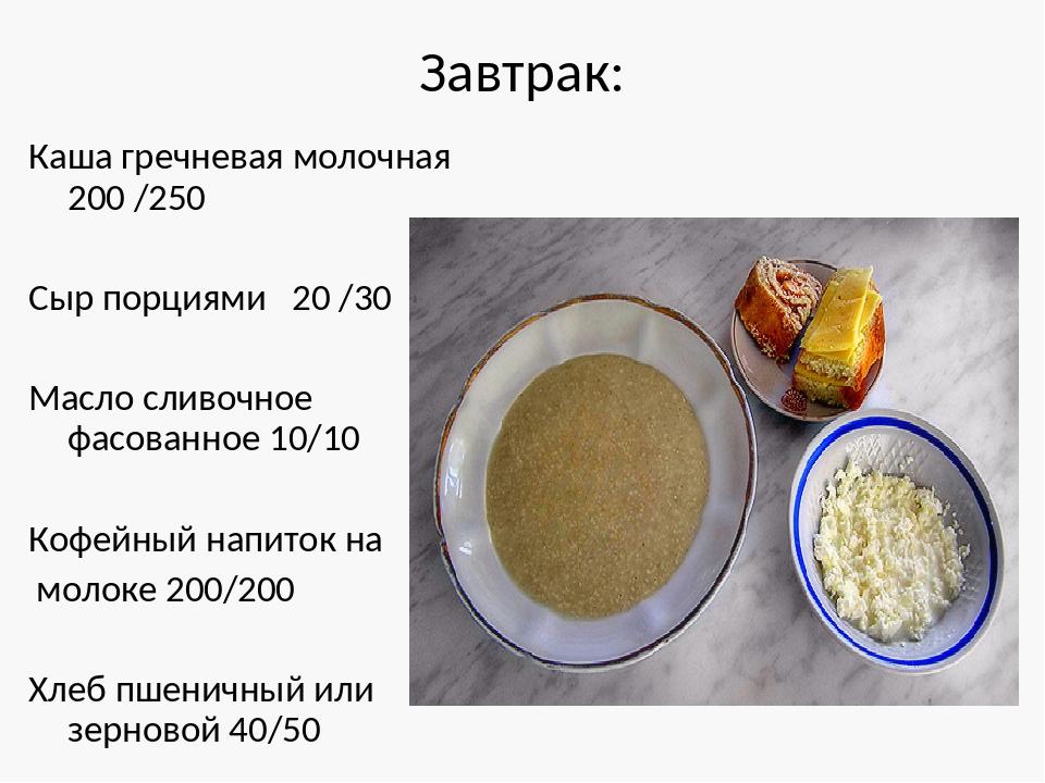 Завтрак: Каша гречневая молочная 200 /250 Сыр порциями 20 /30 Масло сливочное...