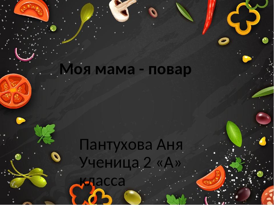 Моя мама - повар Пантухова Аня Ученица 2 «А» класса