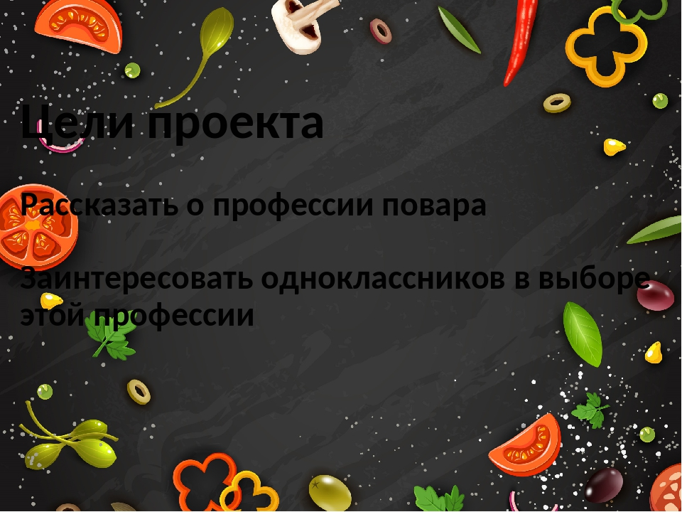 Цели проекта Рассказать о профессии повара Заинтересовать одноклассников в вы...