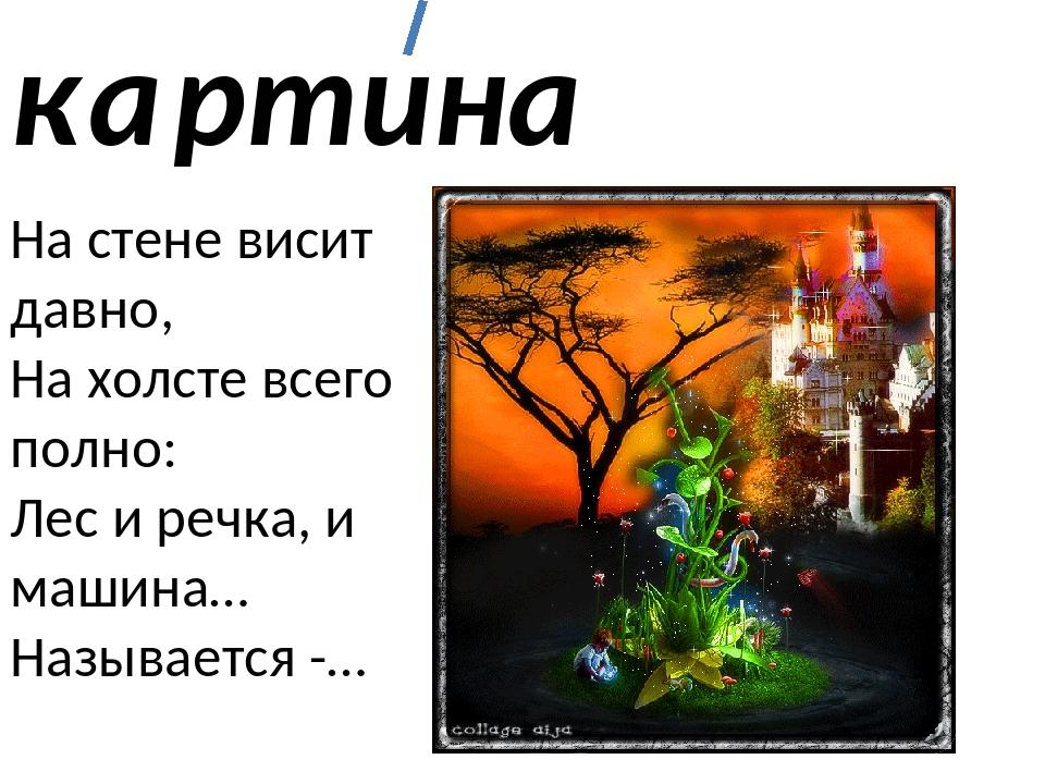 к ртина а На стене висит давно, На холсте всего полно: Лес и речка, и машина…...