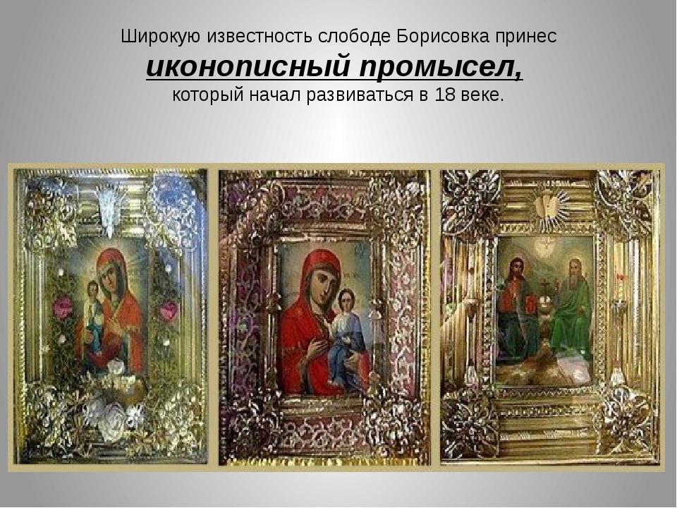 Широкую известность слободе Борисовка принес иконописный промысел, который на...