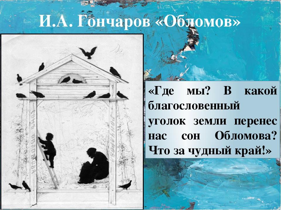 «Где мы? В какой благословенный уголок земли перенес нас сон Обломова? Что за...