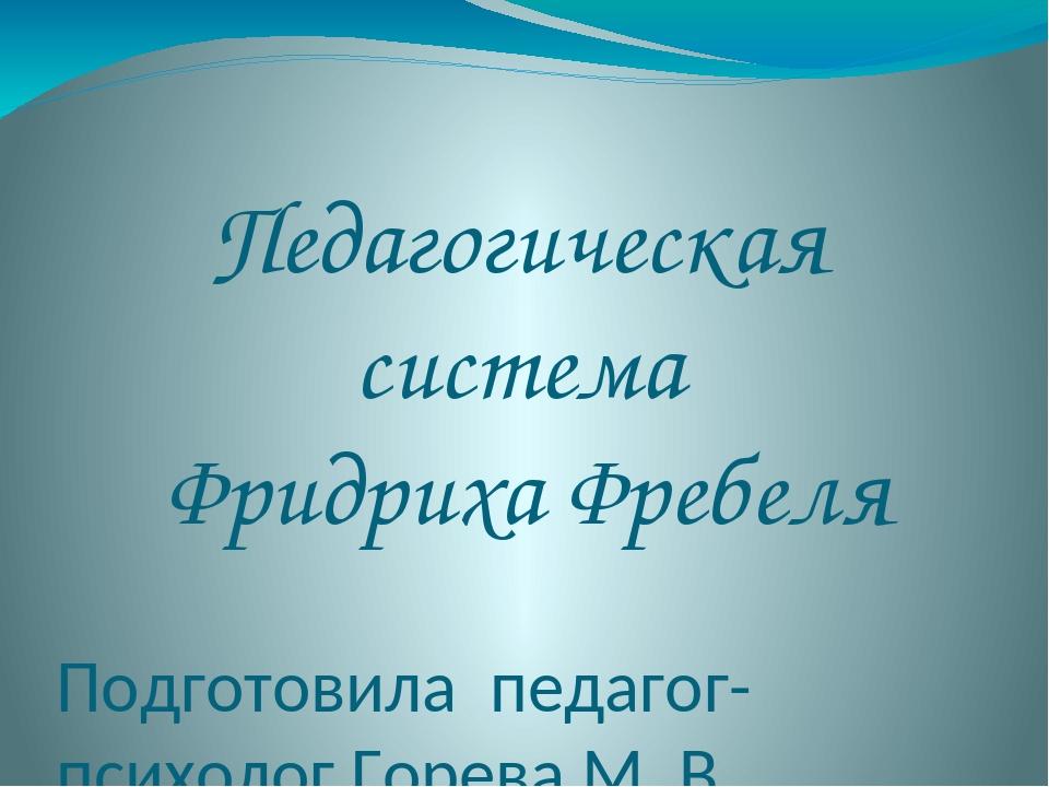 Педагогическая система Фридриха Фребеля Подготовила педагог-психолог Горева М...