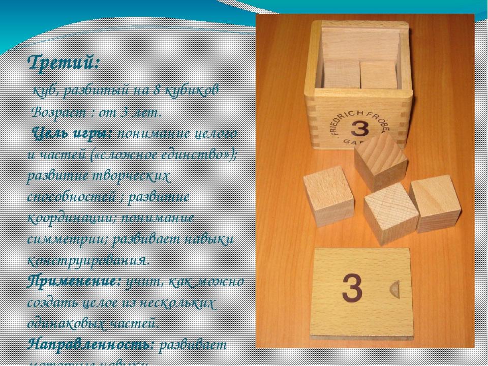 Третий: куб, разбитый на 8 кубиков Возраст : от 3 лет. Цель игры: понимание ц...