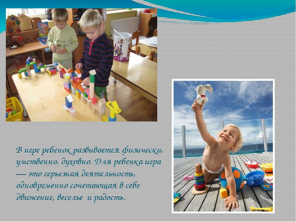 В игре ребенок развивается физически, умственно, духовно. Для ребенка игра —...