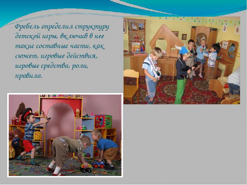 Фребель определил структуру детской игры, включив в нее такие составные части...