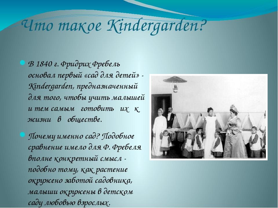 Что такое Кindergarden? В 1840 г. Фридрих Фребель основал первый «сад для дет...