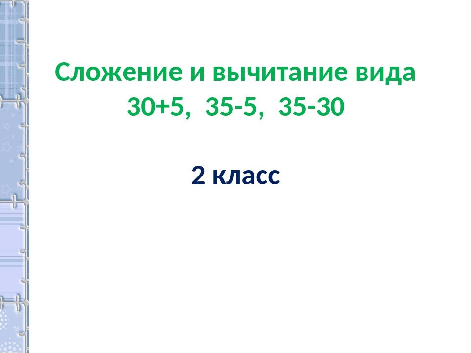 Сложение и вычитание вида 30+5, 35-5, 35-30 2 класс