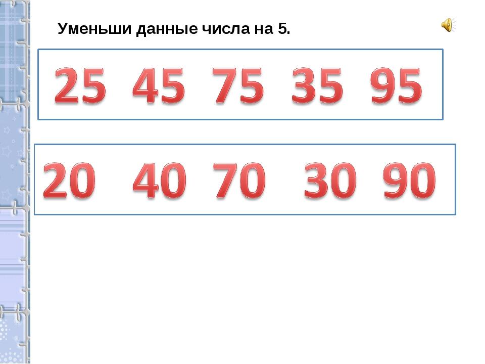 Уменьши данные числа на 5.